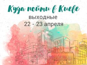 Куди піти в Києві: вихідні 22 - 23 квітня