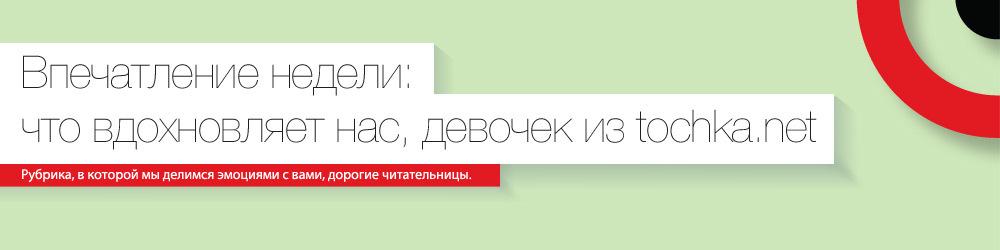 11-18 мая Впечатление недели: что вдохновляет нас, девочек из tochka.net