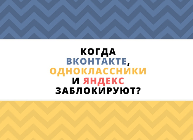 Когда ВКонтакте, Одноклассники и Яндекс заблокируют?