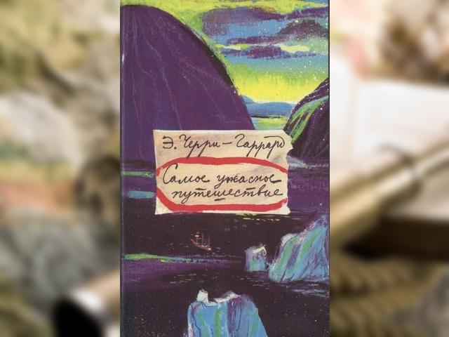 Книги для путешественника: Эпсли Черри-Гаррард «Самое ужасное путешествие»