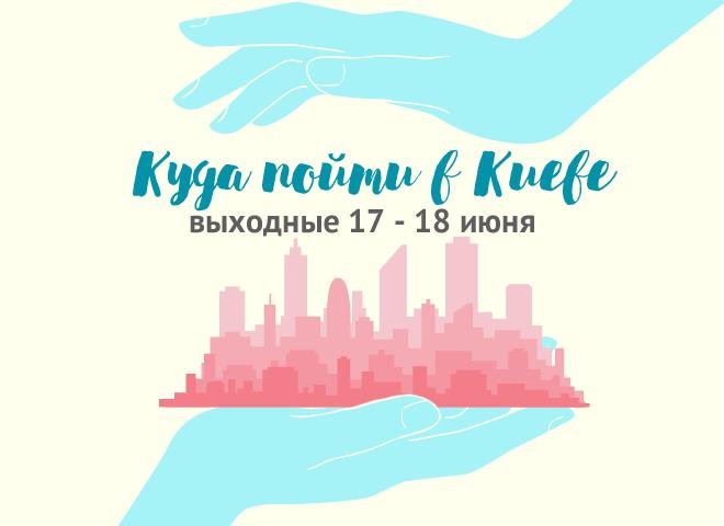 Куда пойти в Киеве: выходные 17 - 18 июня